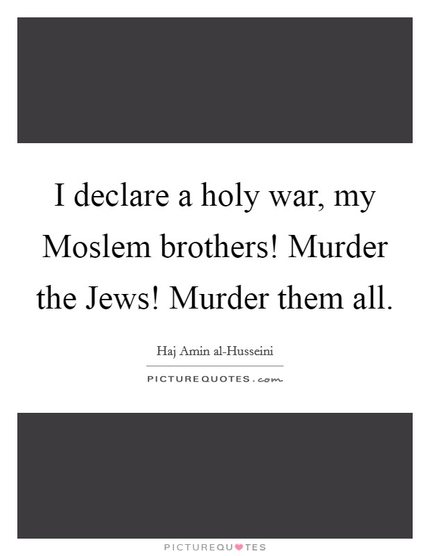 I declare a holy war, my Moslem brothers! Murder the Jews! Murder them all Picture Quote #1