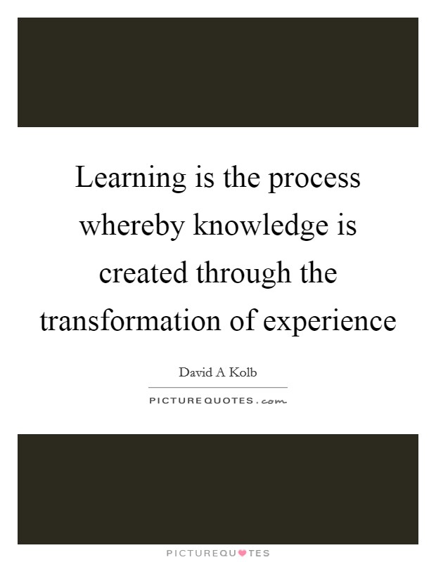 Learning is the process whereby knowledge is created through the transformation of experience Picture Quote #1