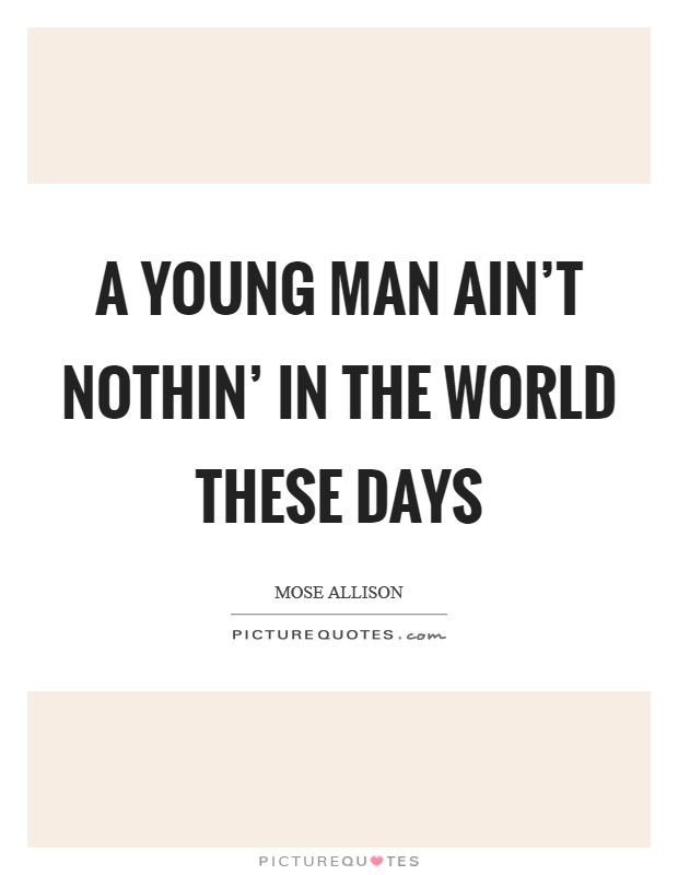 A young man ain't nothin' in the world these days Picture Quote #1