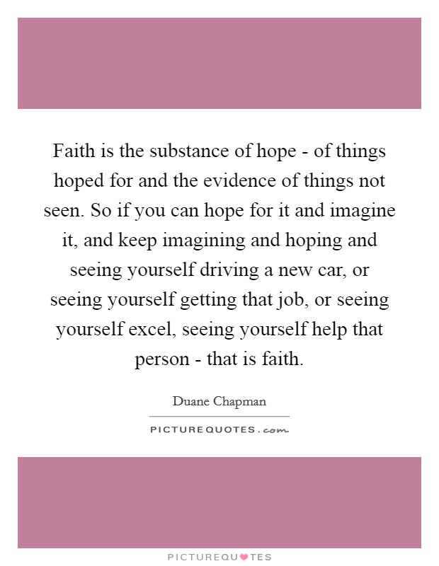 Faith is the substance of hope - of things hoped for and the evidence of things not seen. So if you can hope for it and imagine it, and keep imagining and hoping and seeing yourself driving a new car, or seeing yourself getting that job, or seeing yourself excel, seeing yourself help that person - that is faith Picture Quote #1