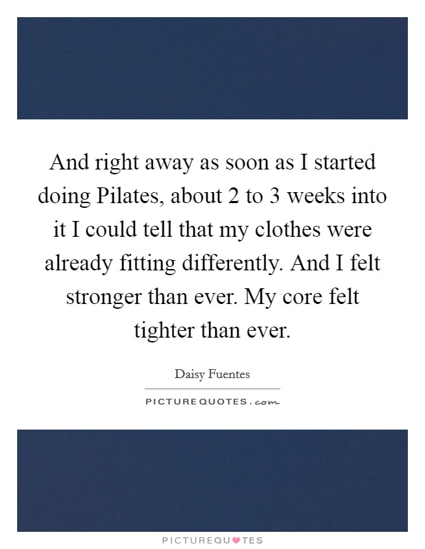 And right away as soon as I started doing Pilates, about 2 to 3 weeks into it I could tell that my clothes were already fitting differently. And I felt stronger than ever. My core felt tighter than ever Picture Quote #1