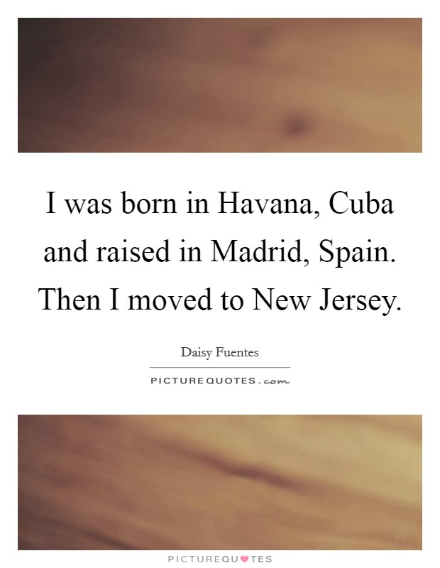 I was born in Havana, Cuba and raised in Madrid, Spain. Then I moved to New Jersey Picture Quote #1