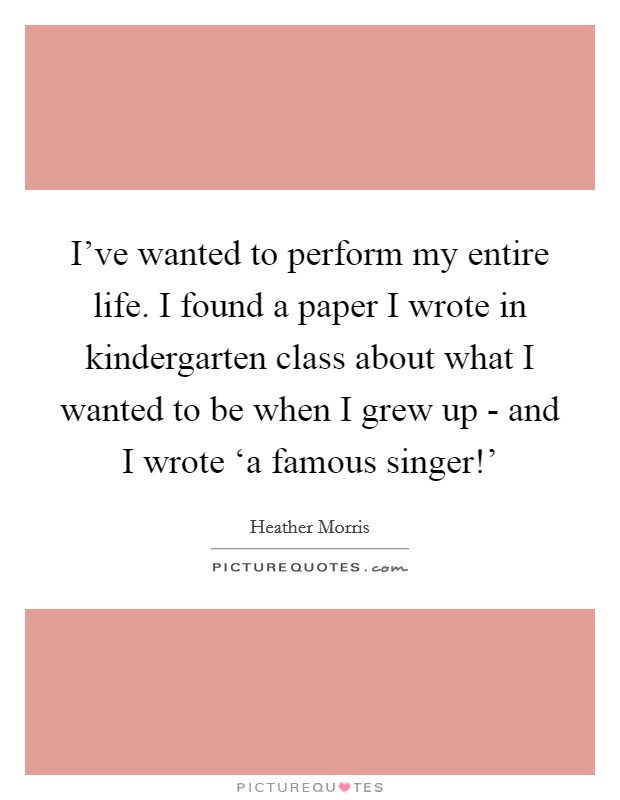 I've wanted to perform my entire life. I found a paper I wrote in kindergarten class about what I wanted to be when I grew up - and I wrote 'a famous singer!' Picture Quote #1
