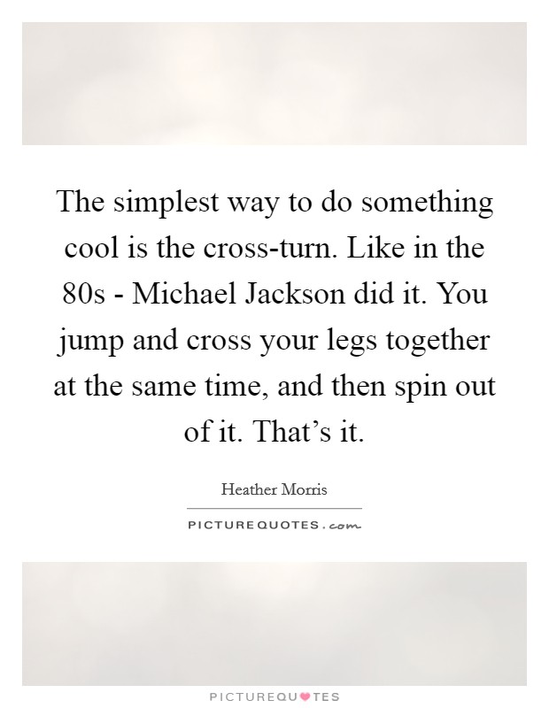 The simplest way to do something cool is the cross-turn. Like in the  80s - Michael Jackson did it. You jump and cross your legs together at the same time, and then spin out of it. That's it Picture Quote #1