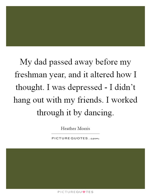 My dad passed away before my freshman year, and it altered how I thought. I was depressed - I didn't hang out with my friends. I worked through it by dancing Picture Quote #1