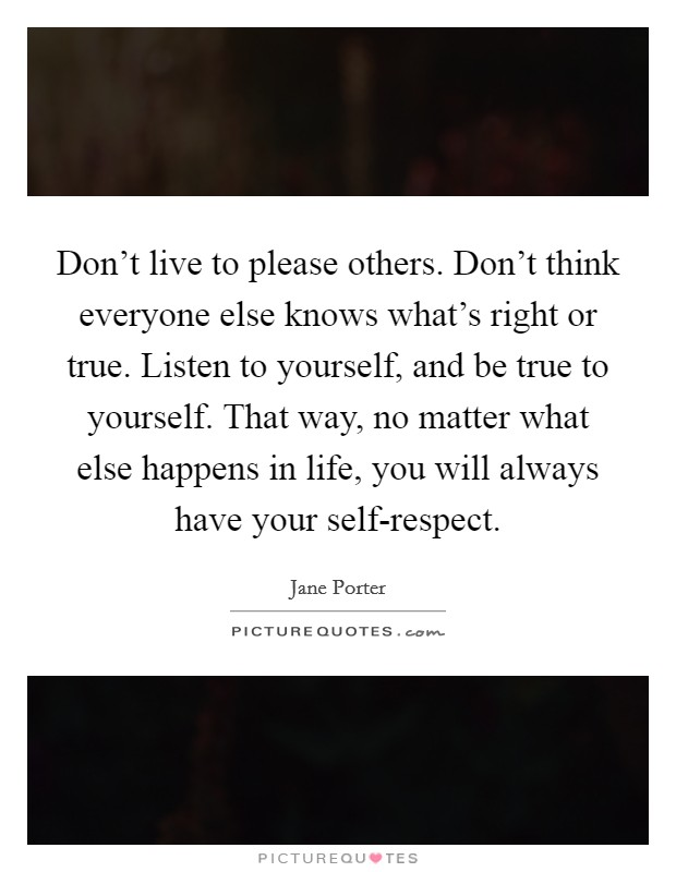Don't live to please others. Don't think everyone else knows what's right or true. Listen to yourself, and be true to yourself. That way, no matter what else happens in life, you will always have your self-respect Picture Quote #1