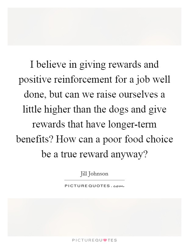 I believe in giving rewards and positive reinforcement for a job well done, but can we raise ourselves a little higher than the dogs and give rewards that have longer-term benefits? How can a poor food choice be a true reward anyway? Picture Quote #1