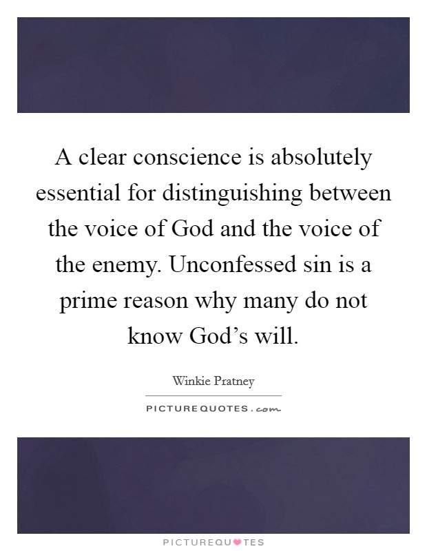 A clear conscience is absolutely essential for distinguishing between the voice of God and the voice of the enemy. Unconfessed sin is a prime reason why many do not know God's will Picture Quote #1