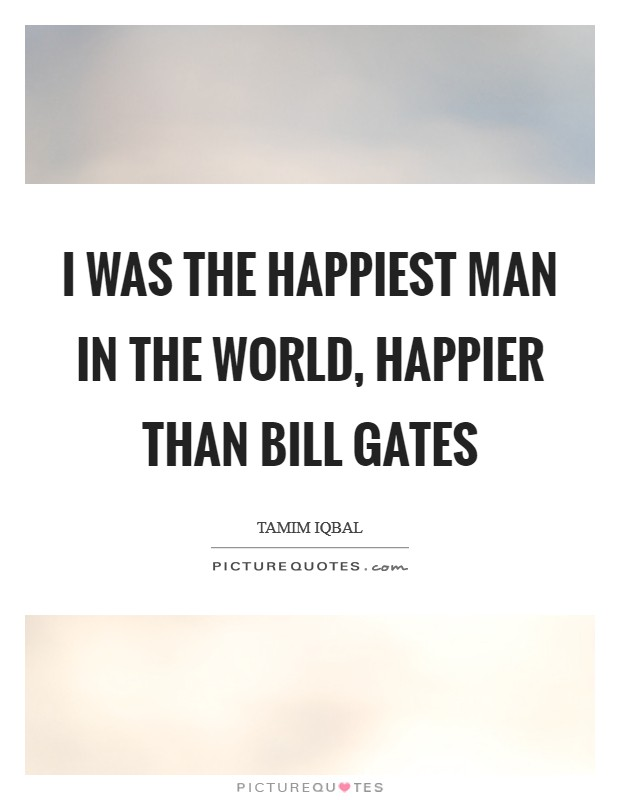 I was the happiest man in the world, happier than Bill Gates Picture Quote #1