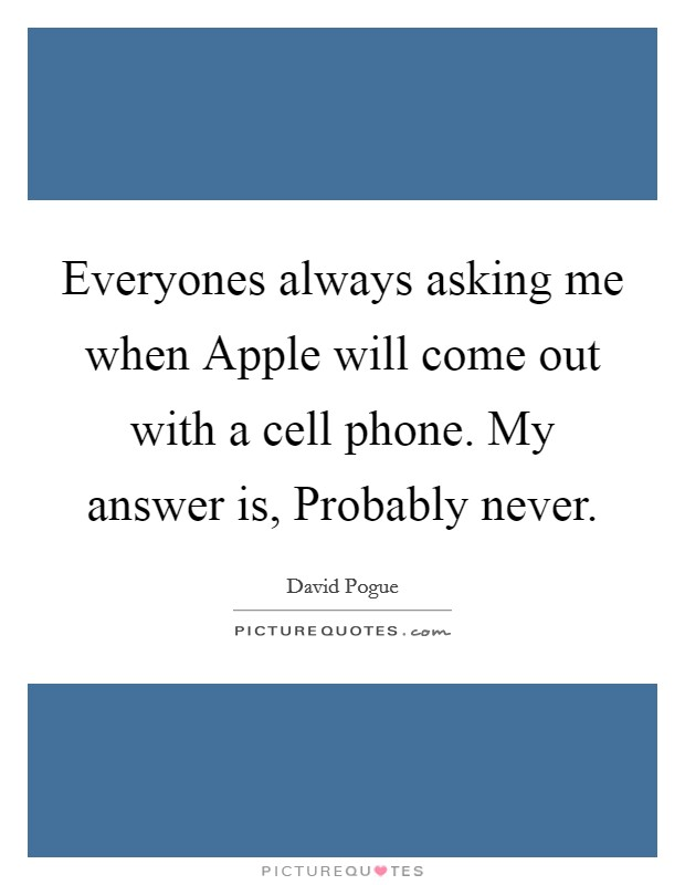 Everyones always asking me when Apple will come out with a cell phone. My answer is, Probably never Picture Quote #1