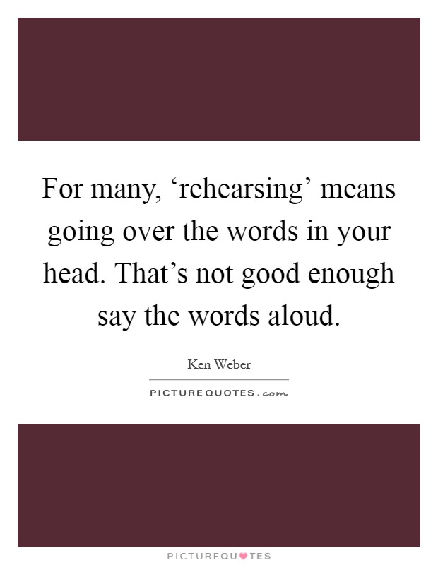 For many, 'rehearsing' means going over the words in your head. That's not good enough say the words aloud Picture Quote #1
