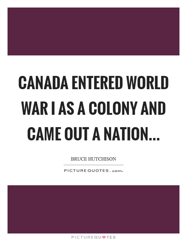 Canada entered World War I as a colony and came out a nation Picture Quote #1