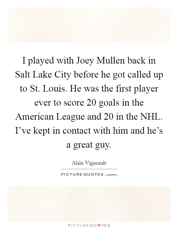 I played with Joey Mullen back in Salt Lake City before he got called up to St. Louis. He was the first player ever to score 20 goals in the American League and 20 in the NHL. I've kept in contact with him and he's a great guy Picture Quote #1