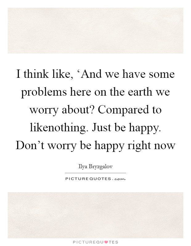 I think like, 'And we have some problems here on the earth we worry about? Compared to likenothing. Just be happy. Don't worry be happy right now Picture Quote #1