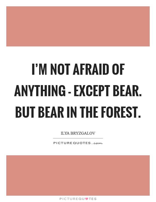 I'm not afraid of anything - except bear. But bear in the forest Picture Quote #1