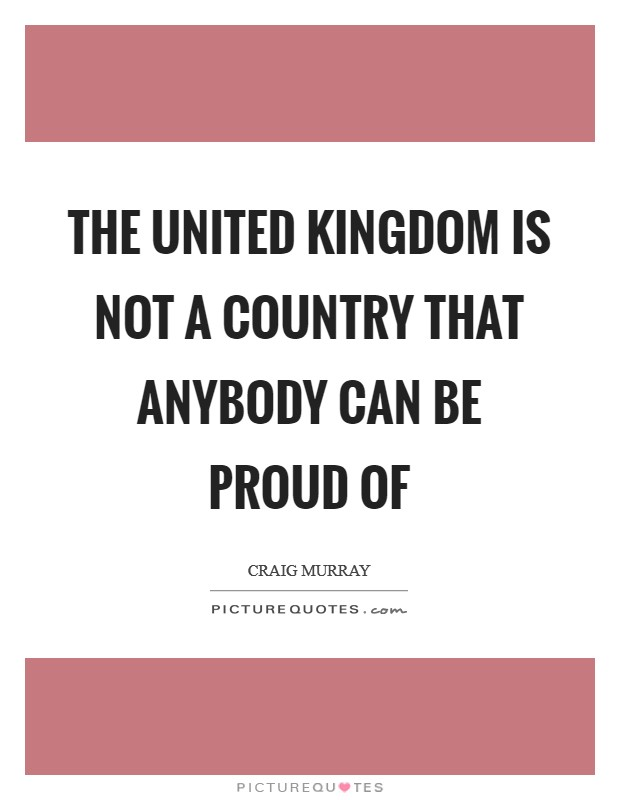 The United Kingdom Is Not A Country That Anybody Can Be Proud Of Picture Quote #1