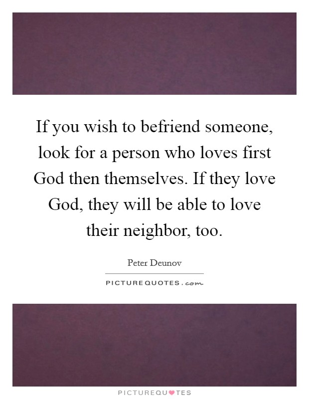If you wish to befriend someone, look for a person who loves first God then themselves. If they love God, they will be able to love their neighbor, too Picture Quote #1