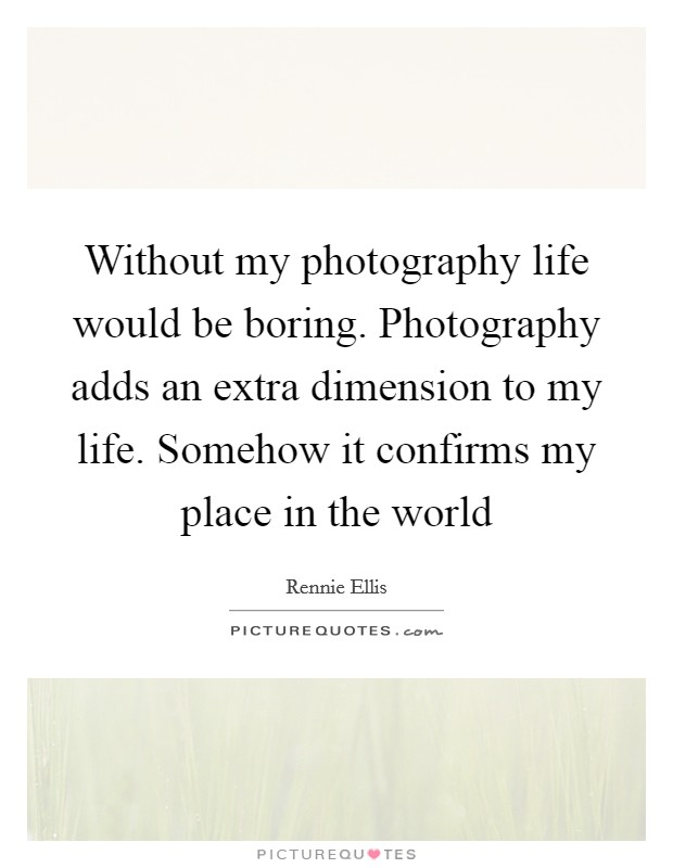 Without my photography life would be boring. Photography adds an extra dimension to my life. Somehow it confirms my place in the world Picture Quote #1