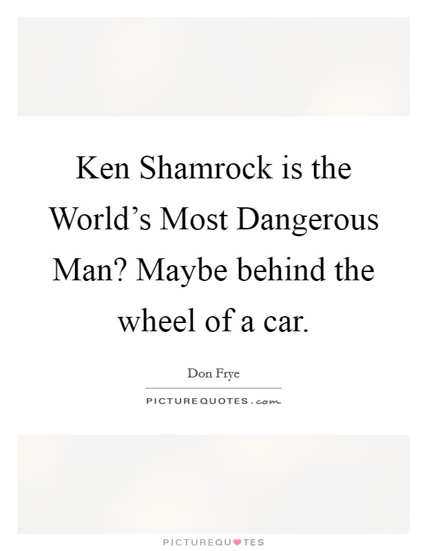 Ken Shamrock is the World's Most Dangerous Man? Maybe behind the wheel of a car Picture Quote #1