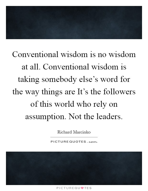 Conventional wisdom is no wisdom at all. Conventional wisdom is taking somebody else's word for the way things are It's the followers of this world who rely on assumption. Not the leaders Picture Quote #1