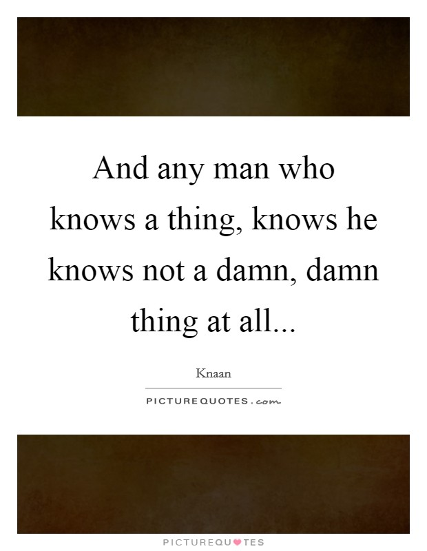 And any man who knows a thing, knows he knows not a damn, damn thing at all Picture Quote #1