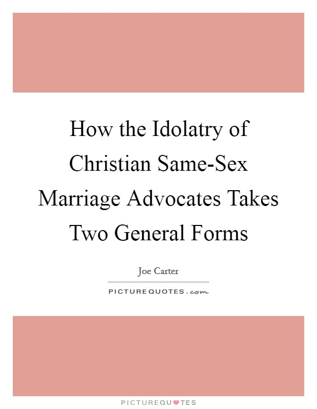 How the Idolatry of Christian Same-Sex Marriage Advocates Takes Two General Forms Picture Quote #1