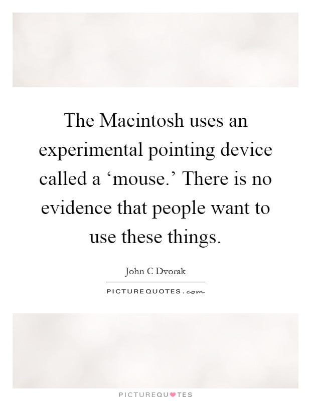 The Macintosh uses an experimental pointing device called a 'mouse.' There is no evidence that people want to use these things Picture Quote #1