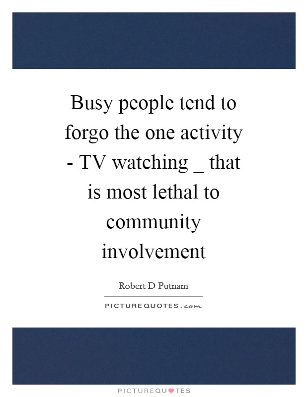 Busy people tend to forgo the one activity - TV watching _ that is most lethal to community involvement Picture Quote #1