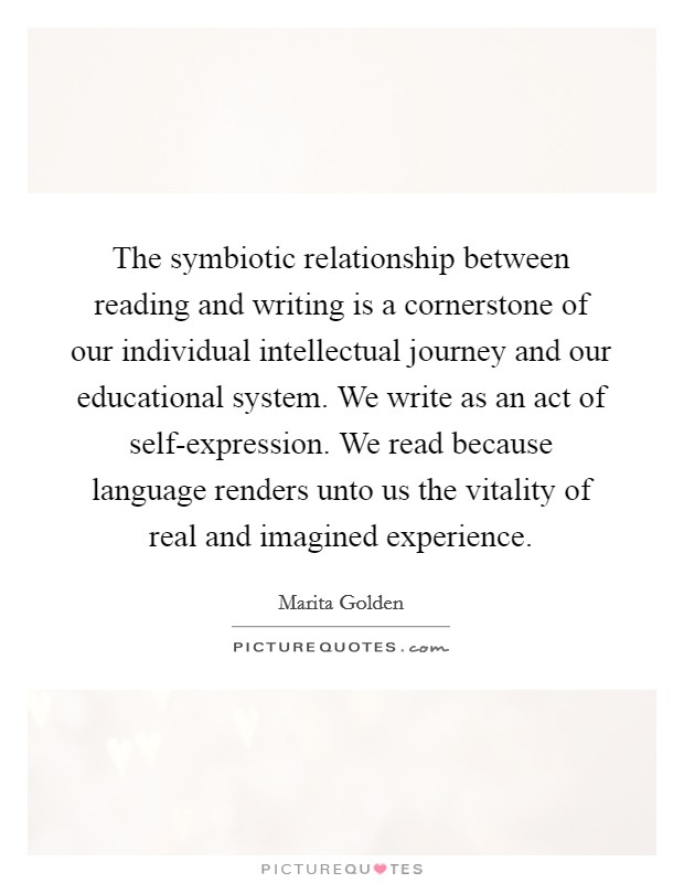 The symbiotic relationship between reading and writing is a cornerstone of our individual intellectual journey and our educational system. We write as an act of self-expression. We read because language renders unto us the vitality of real and imagined experience Picture Quote #1