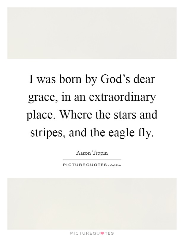 I was born by God's dear grace, in an extraordinary place. Where the stars and stripes, and the eagle fly Picture Quote #1