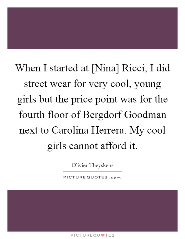 When I started at [Nina] Ricci, I did street wear for very cool, young girls but the price point was for the fourth floor of Bergdorf Goodman next to Carolina Herrera. My cool girls cannot afford it Picture Quote #1