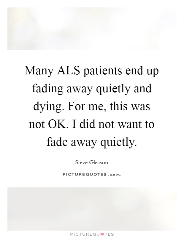 Many ALS patients end up fading away quietly and dying. For me, this was not OK. I did not want to fade away quietly Picture Quote #1