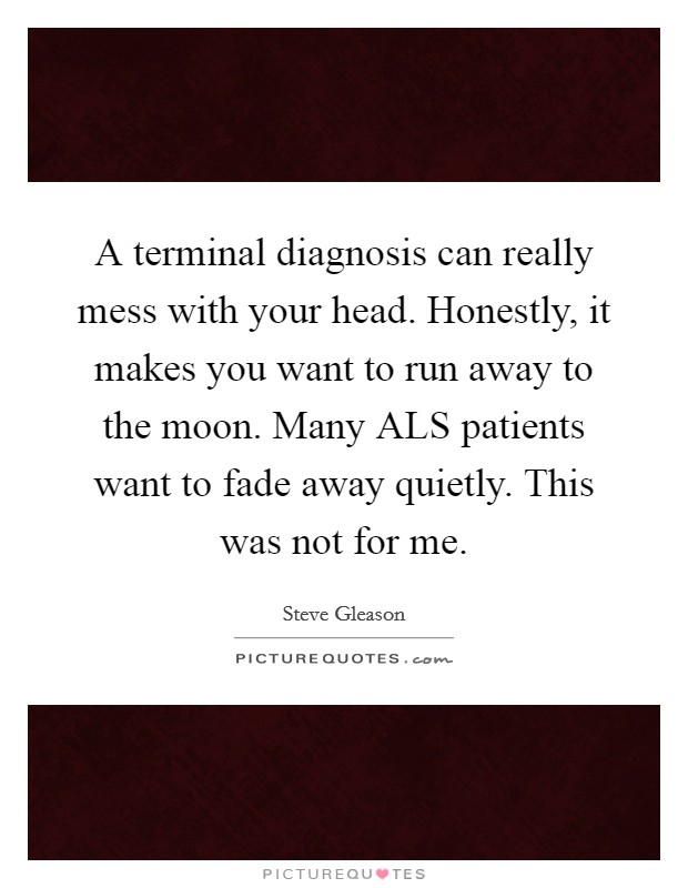 A terminal diagnosis can really mess with your head. Honestly, it makes you want to run away to the moon. Many ALS patients want to fade away quietly. This was not for me Picture Quote #1