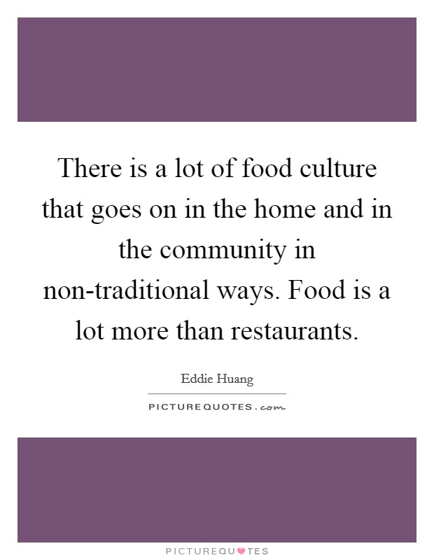 There is a lot of food culture that goes on in the home and in the community in non-traditional ways. Food is a lot more than restaurants Picture Quote #1
