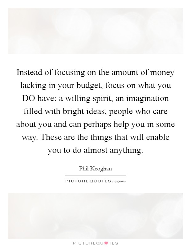 Instead of focusing on the amount of money lacking in your budget, focus on what you DO have: a willing spirit, an imagination filled with bright ideas, people who care about you and can perhaps help you in some way. These are the things that will enable you to do almost anything Picture Quote #1
