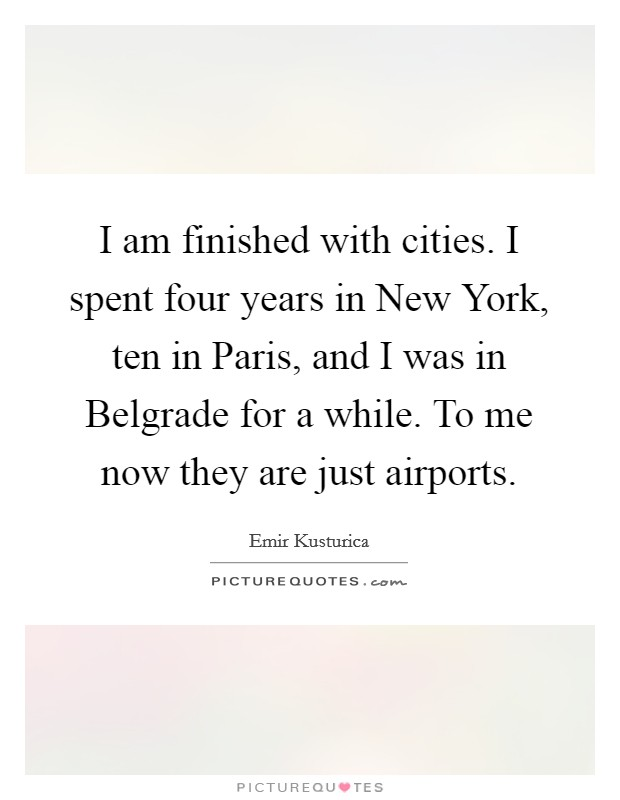 I am finished with cities. I spent four years in New York, ten in Paris, and I was in Belgrade for a while. To me now they are just airports Picture Quote #1