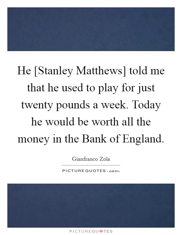 He [Stanley Matthews] told me that he used to play for just twenty pounds a week. Today he would be worth all the money in the Bank of England Picture Quote #1