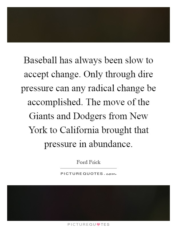 Baseball has always been slow to accept change. Only through dire pressure can any radical change be accomplished. The move of the Giants and Dodgers from New York to California brought that pressure in abundance Picture Quote #1