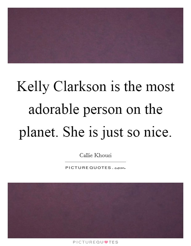 Kelly Clarkson is the most adorable person on the planet. She is just so nice Picture Quote #1