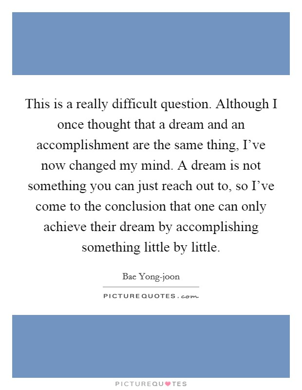 This is a really difficult question. Although I once thought that a dream and an accomplishment are the same thing, I've now changed my mind. A dream is not something you can just reach out to, so I've come to the conclusion that one can only achieve their dream by accomplishing something little by little Picture Quote #1