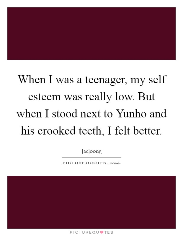 When I was a teenager, my self esteem was really low. But when I stood next to Yunho and his crooked teeth, I felt better Picture Quote #1