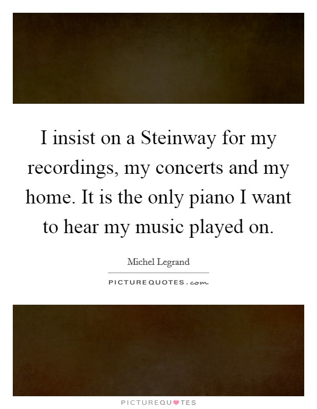 I insist on a Steinway for my recordings, my concerts and my home. It is the only piano I want to hear my music played on Picture Quote #1