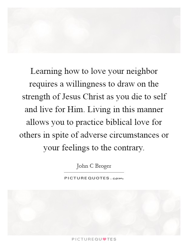 Learning how to love your neighbor requires a willingness to draw on the strength of Jesus Christ as you die to self and live for Him. Living in this manner allows you to practice biblical love for others in spite of adverse circumstances or your feelings to the contrary Picture Quote #1