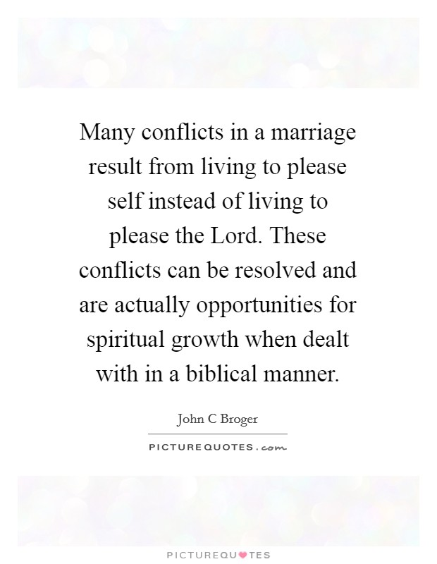 Many conflicts in a marriage result from living to please self instead of living to please the Lord. These conflicts can be resolved and are actually opportunities for spiritual growth when dealt with in a biblical manner Picture Quote #1