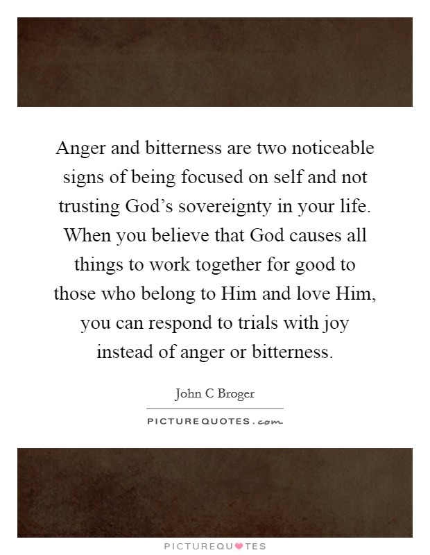 Anger and bitterness are two noticeable signs of being focused on self and not trusting God's sovereignty in your life. When you believe that God causes all things to work together for good to those who belong to Him and love Him, you can respond to trials with joy instead of anger or bitterness Picture Quote #1