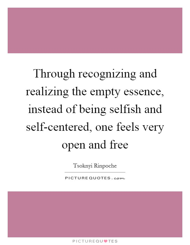 Through recognizing and realizing the empty essence, instead of being selfish and self-centered, one feels very open and free Picture Quote #1