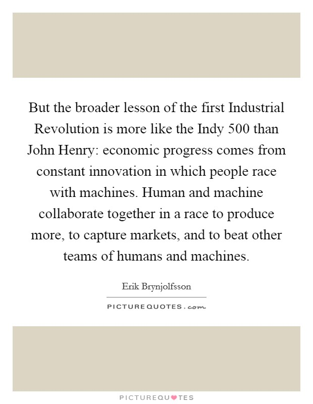 But the broader lesson of the first Industrial Revolution is more like the Indy 500 than John Henry: economic progress comes from constant innovation in which people race with machines. Human and machine collaborate together in a race to produce more, to capture markets, and to beat other teams of humans and machines Picture Quote #1