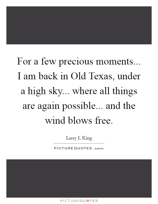 For a few precious moments... I am back in Old Texas, under a high sky... where all things are again possible... and the wind blows free Picture Quote #1