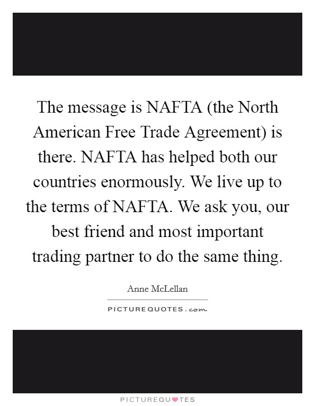 The message is NAFTA (the North American Free Trade Agreement) is there. NAFTA has helped both our countries enormously. We live up to the terms of NAFTA. We ask you, our best friend and most important trading partner to do the same thing Picture Quote #1