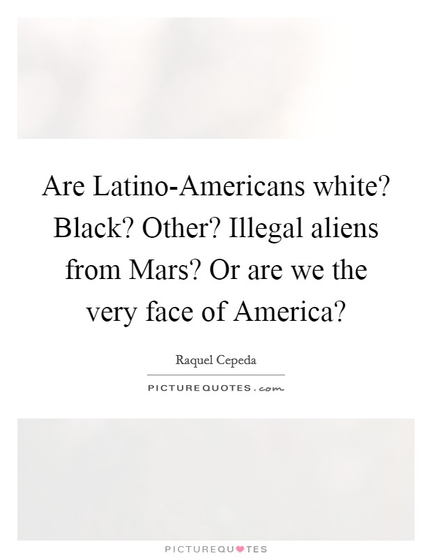 Are Latino-Americans white? Black? Other? Illegal aliens from Mars? Or are we the very face of America? Picture Quote #1